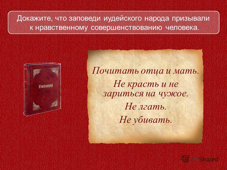 Докажите, что заповеди иудейского народа призывали к нравственному совершенствованию человека. Почитать отца и мать. Не красть и не зариться на чужое. Не лгать. Не убивать.
