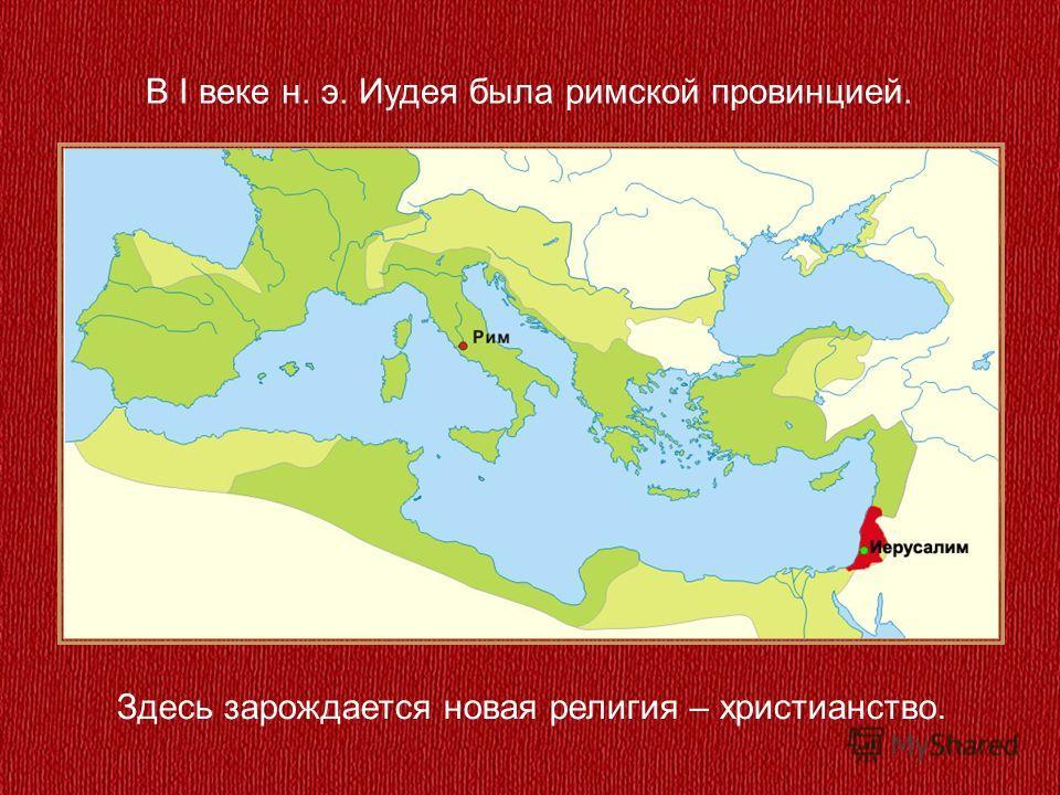 В I веке н. э. Иудея была римской провинцией. Здесь зарождается новая религия – христианство.