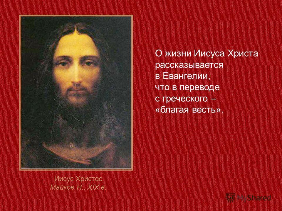 О жизни Иисуса Христа рассказывается в Евангелии, что в переводе с греческого – «благая весть». Иисус Христос Майков Н., XIX в.