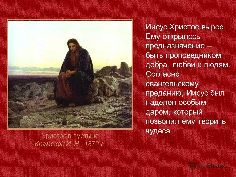 Христос в пустыне Крамской И. Н., 1872 г. Иисус Христос вырос. Ему открылось предназначение – быть проповедником добра, любви к людям. Согласно евангельскому преданию, Иисус был наделен особым даром, который позволил ему творить чудеса.