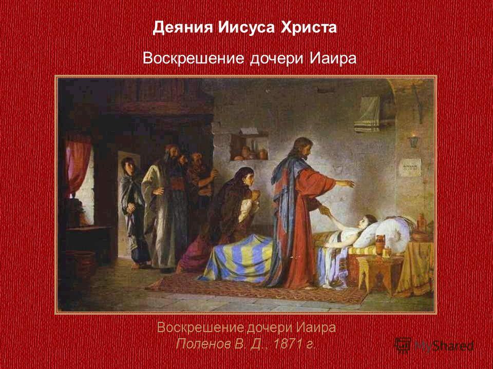 Деяния Иисуса Христа Воскрешение дочери Иаира Поленов В. Д., 1871 г. Воскрешение дочери Иаира