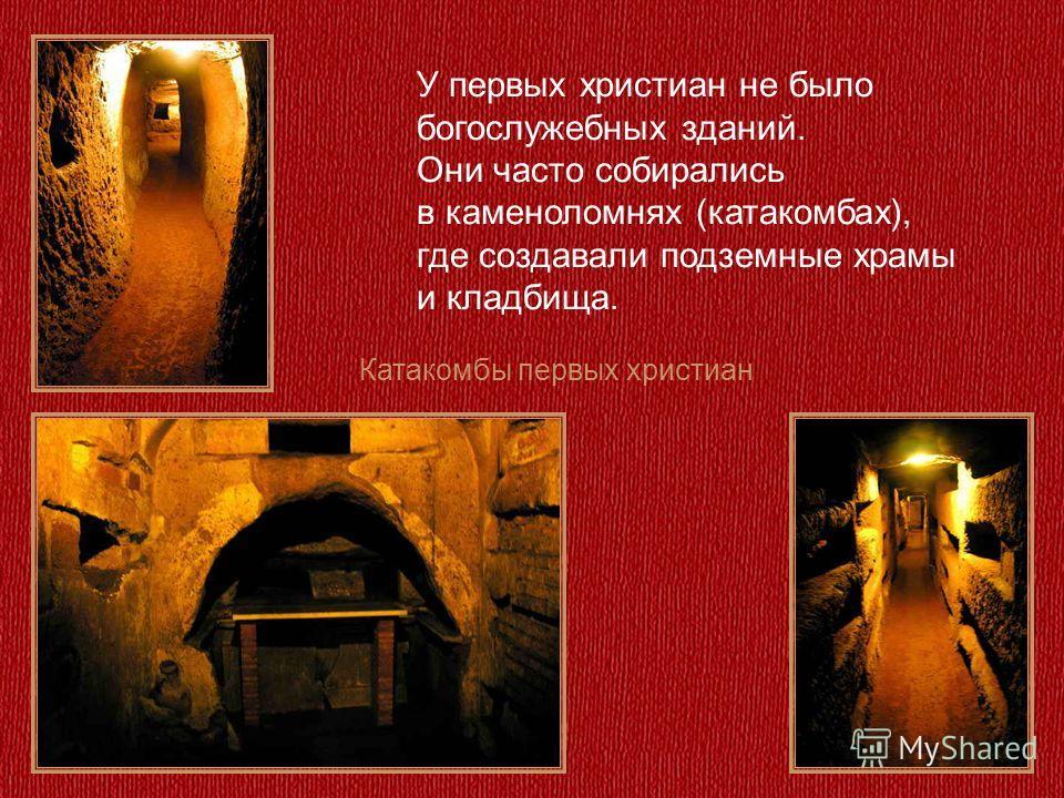 Катакомбы первых христиан У первых христиан не было богослужебных зданий. Они часто собирались в каменоломнях (катакомбах), где создавали подземные храмы и кладбища.