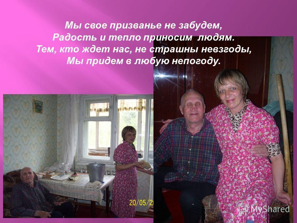 Наша служба, всем нужна, посудите сами – занимается она, нужными делами. Если старый человек жить один устанет, на заботу и защиту служба наша встанет.