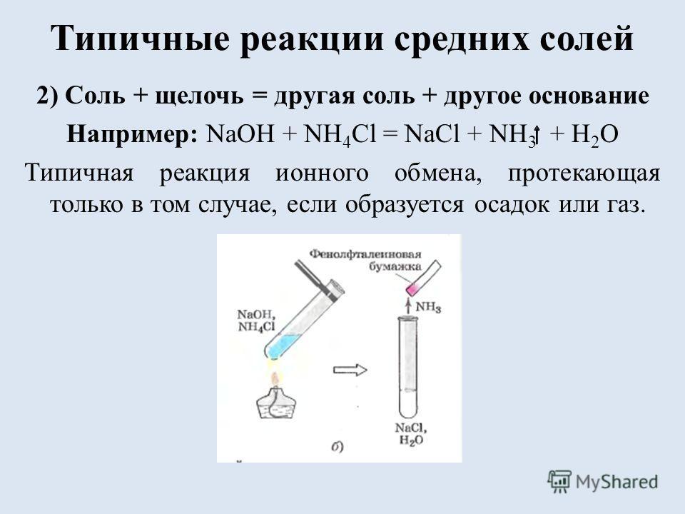 Типичные реакции средних солей 2) Соль + щелочь = другая соль + другое основание Например: NaOH + NH 4 Cl = NaCl + NH 3 + H 2 O Типичная реакция ионного обмена, протекающая только в том случае, если образуется осадок или газ.
