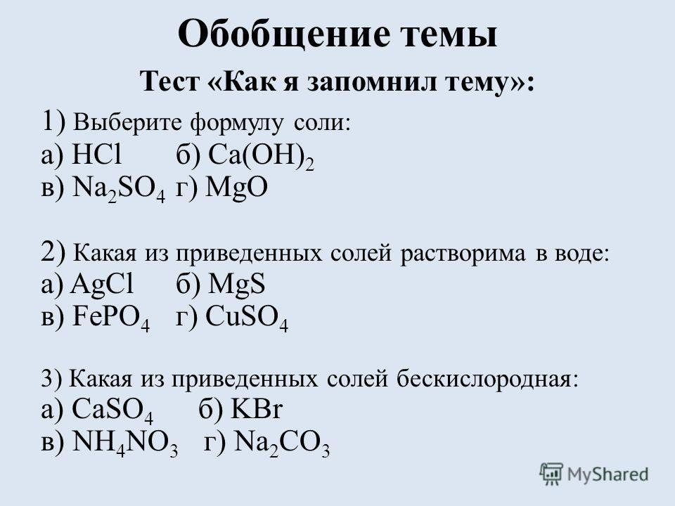Обобщение темы Тест «Как я запомнил тему»: 1) Выберите формулу соли: а) HClб) Ca(OH) 2 в) Na 2 SO 4 г) MgО 2) Какая из приведенных солей растворима в воде: а) AgClб) MgS в) FePO 4 г) CuSO 4 3) Какая из приведенных солей бескислородная: а) CаSO 4 б) K