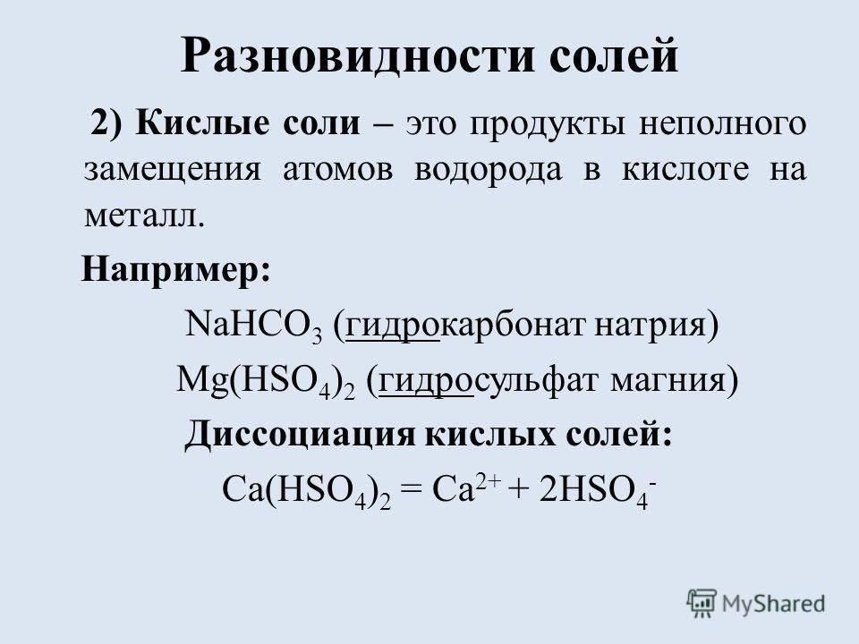 Разновидности солей 2) Кислые соли – это продукты неполного замещения атомов водорода в кислоте на металл. Например: NaHCO 3 (гидрокарбонат натрия) Mg(HSO 4 ) 2 (гидросульфат магния) Диссоциация кислых солей: Ca(HSO 4 ) 2 = Ca 2+ + 2HSO 4 -