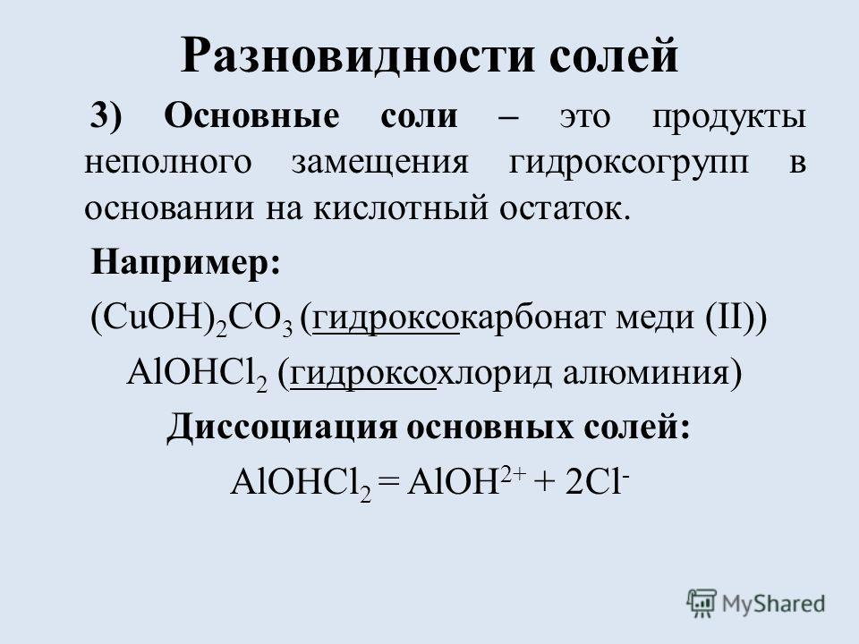 Разновидности солей 3) Основные соли – это продукты неполного замещения гидроксогрупп в основании на кислотный остаток. Например: (CuOH) 2 CO 3 (гидроксокарбонат меди (II)) AlOHCl 2 (гидроксохлорид алюминия) Диссоциация основных солей: AlOHCl 2 = AlO