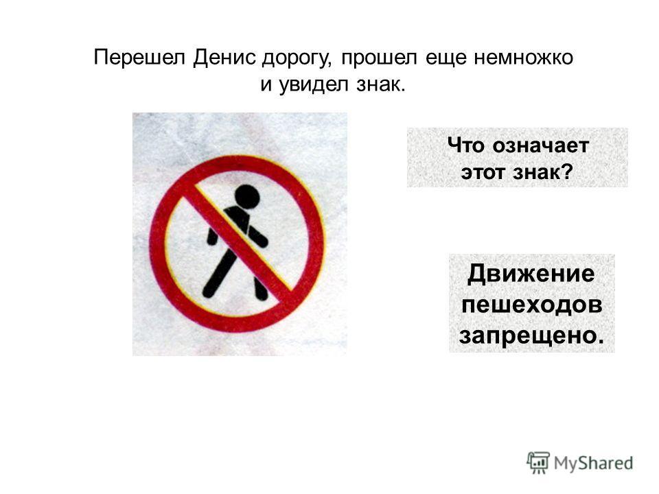 Что означает этот знак? Перешел Денис дорогу, прошел еще немножко и увидел знак. Движение пешеходов запрещено.
