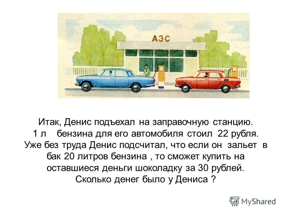 Итак, Денис подъехал на заправочную станцию. 1 л бензина для его автомобиля стоил 22 рубля. Уже без труда Денис подсчитал, что если он зальет в бак 20 литров бензина, то сможет купить на оставшиеся деньги шоколадку за 30 рублей. Сколько денег было у