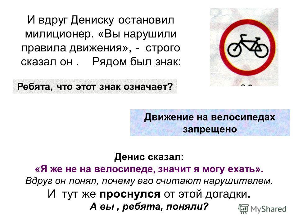 И вдруг Дениску остановил милиционер. «Вы нарушили правила движения», - строго сказал он. Рядом был знак: Денис сказал: «Я же не на велосипеде, значит я могу ехать». Вдруг он понял, почему его считают нарушителем. И тут же проснулся от этой догадки.