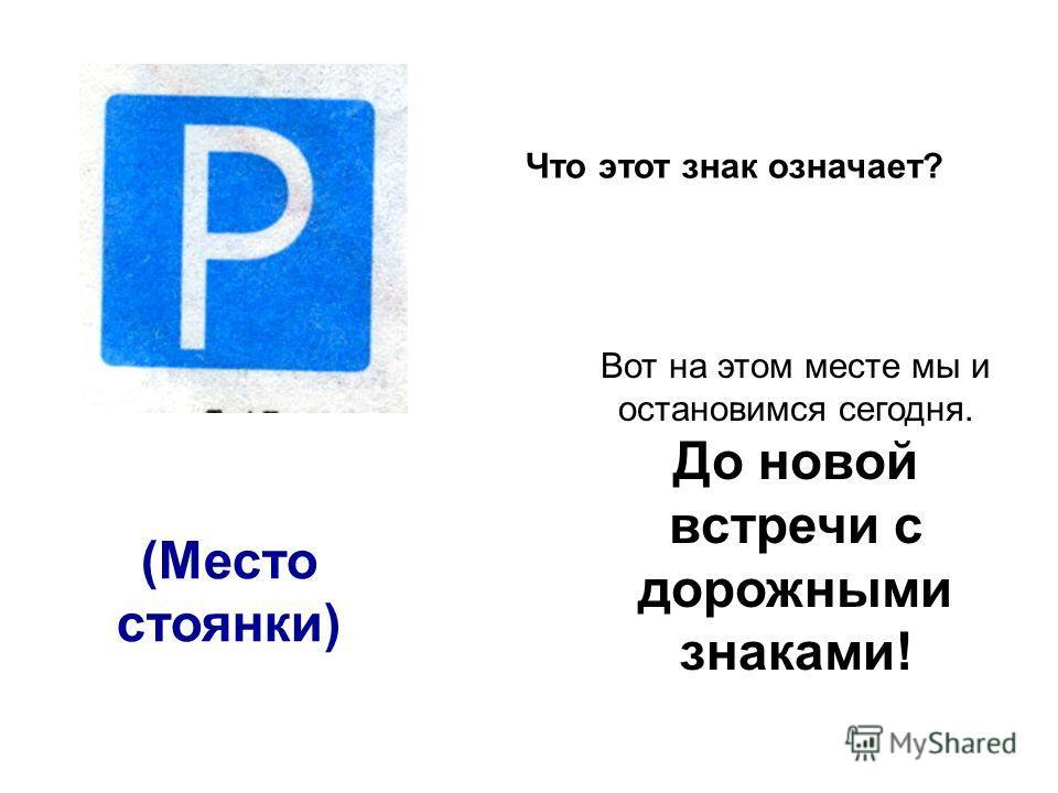 (Место стоянки) Что этот знак означает? Вот на этом месте мы и остановимся сегодня. До новой встречи с дорожными знаками!