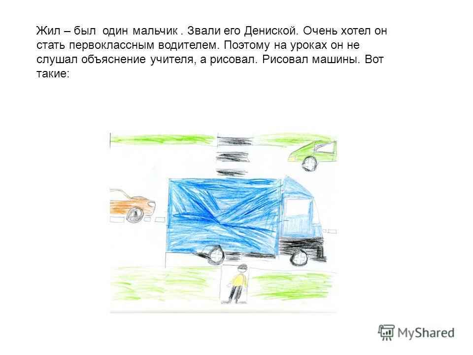 Жил – был один мальчик. Звали его Дениской. Очень хотел он стать первоклассным водителем. Поэтому на уроках он не слушал объяснение учителя, а рисовал. Рисовал машины. Вот такие: