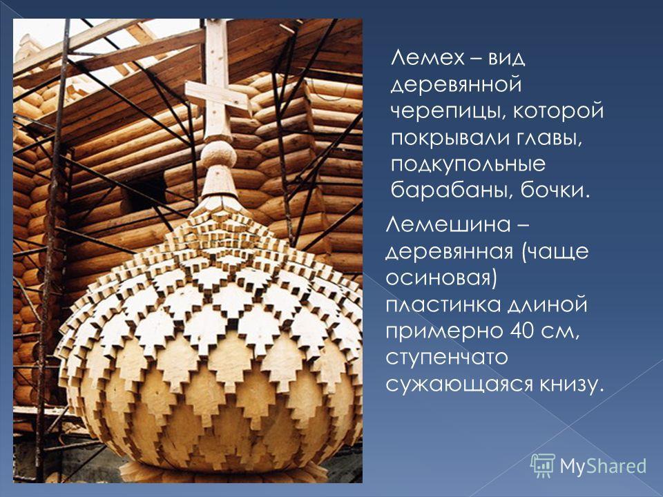 Лемех – вид деревянной черепицы, которой покрывали главы, подкупольные барабаны, бочки. Лемешина – деревянная (чаще осиновая) пластинка длиной примерно 40 см, ступенчато сужающаяся книзу.