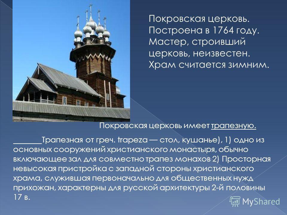 Покровская церковь. Построена в 1764 году. Мастер, строивший церковь, неизвестен. Храм считается зимним. Покровская церковь имеет трапезную. Трапезная от греч. trаpeza стол, кушанье), 1) одно из основных сооружений христианского монастыря, обычно вкл