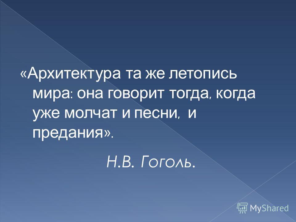 « Архитектура та же летопись мира : она говорит тогда, когда уже молчат и песни, и предания ». Н.В. Гоголь.
