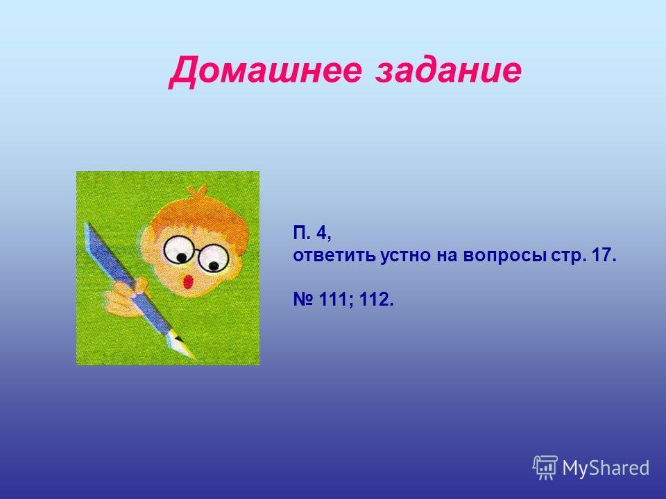 Домашнее задание П. 4, ответить устно на вопросы стр. 17. 111; 112.
