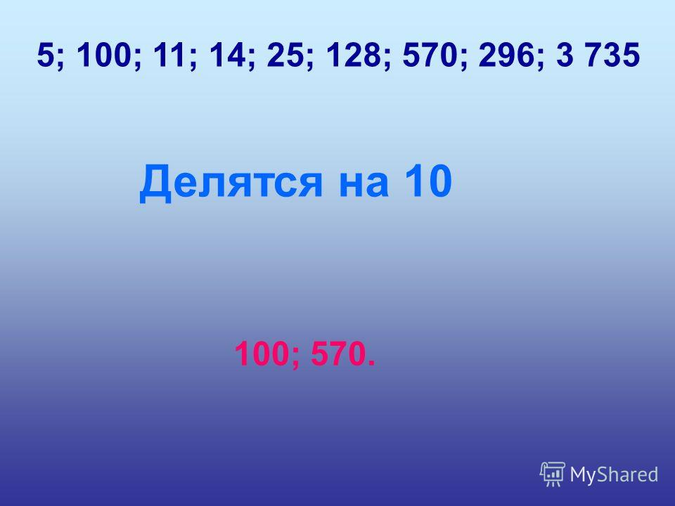 5; 100; 11; 14; 25; 128; 570; 296; 3 735 Делятся на 10 100; 570.