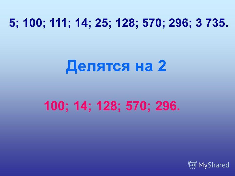 5; 100; 111; 14; 25; 128; 570; 296; 3 735. Делятся на 2 100; 14; 128; 570; 296.