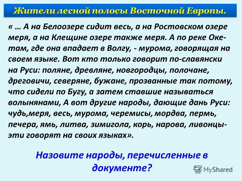 « … А на Белоозере сидит весь, а на Ростовском озере меря, а на Клещине озере также меря. А по реке Оке- там, где она впадает в Волгу, - мурома, говорящая на своем языке. Вот кто только говорит по-славянски на Руси: поляне, древляне, новгородцы, поло
