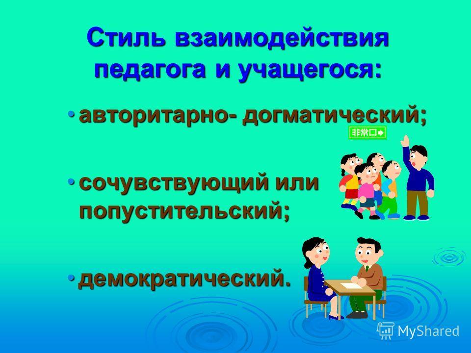 Стиль взаимодействия педагога и учащегося: авторитарно- догматический;авторитарно- догматический; сочувствующий или попустительский;сочувствующий или попустительский; демократический.демократический.