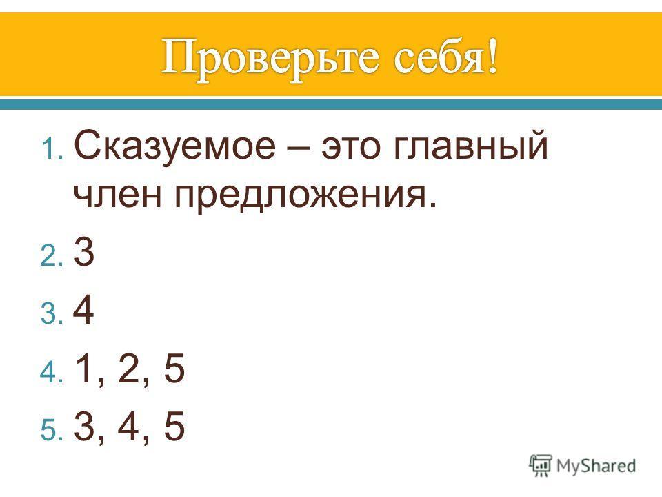 1. Сказуемое – это главный член предложения. 2. 3 3. 4 4. 1, 2, 5 5. 3, 4, 5