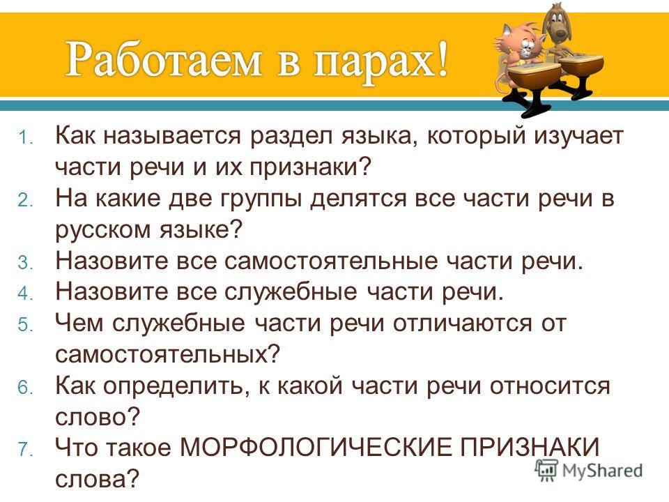 1. Как называется раздел языка, который изучает части речи и их признаки ? 2. На какие две группы делятся все части речи в русском языке ? 3. Назовите все самостоятельные части речи. 4. Назовите все служебные части речи. 5. Чем служебные части речи о