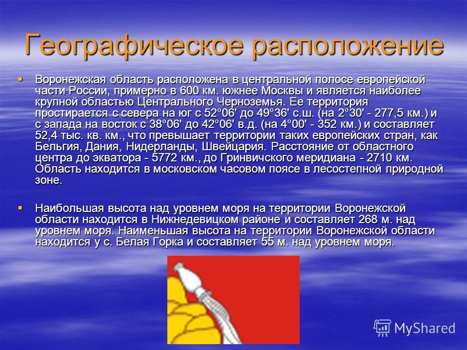 Географическое расположение Воронежская область расположена в центральной полосе европейской части России, примерно в 600 км. южнее Москвы и является наиболее крупной областью Центрального Черноземья. Ее территория простирается с севера на юг с 52°06