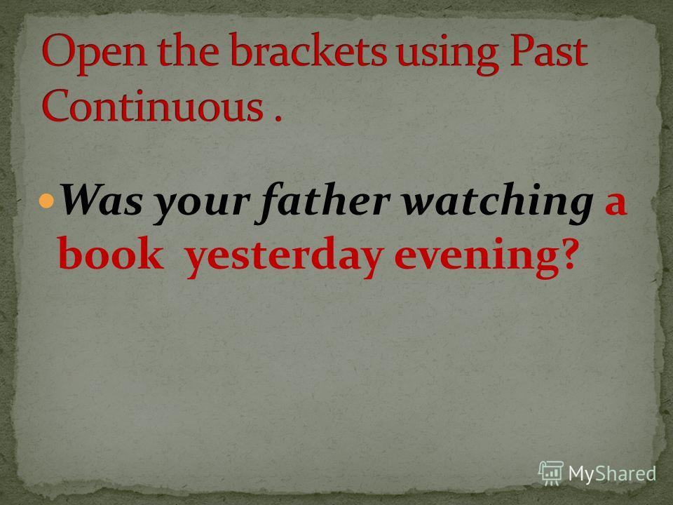 Was your father watching a book yesterday evening?