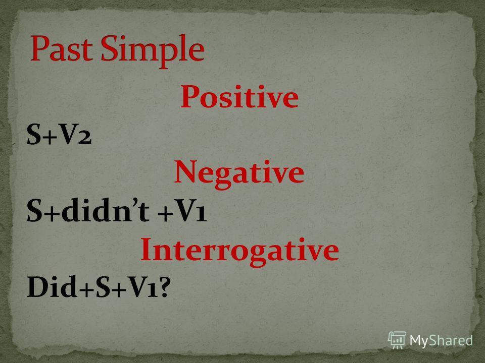 Positive S+V2 Negative S+didnt +V1 Interrogative Did+S+V1?
