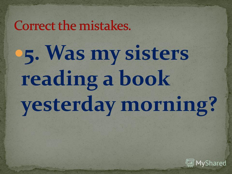 5. Was my sisters reading a book yesterday morning?