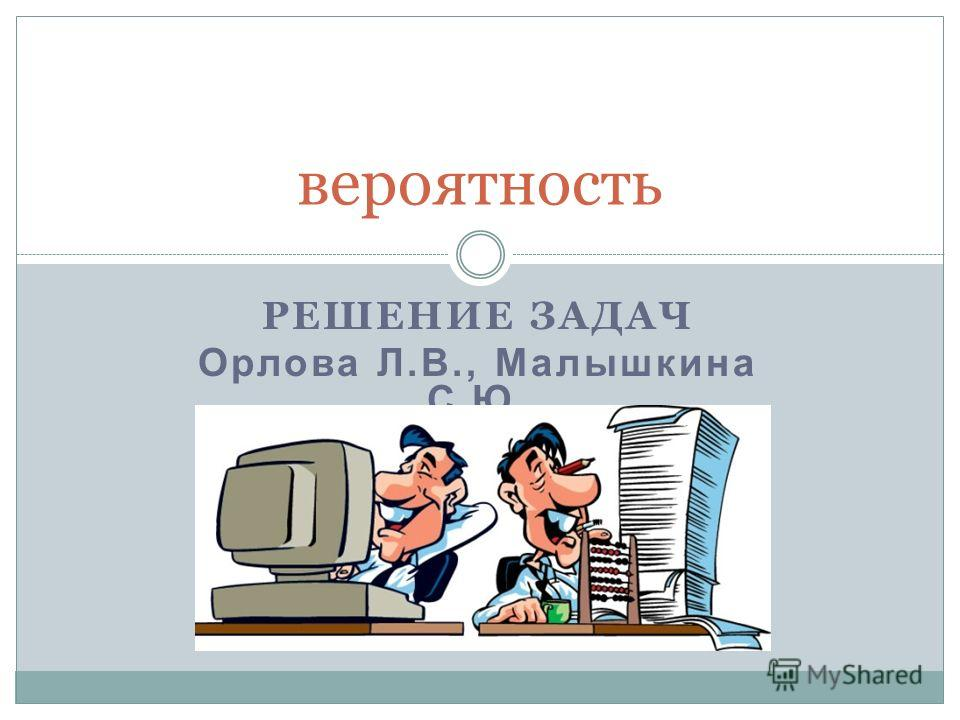 РЕШЕНИЕ ЗАДАЧ Орлова Л.В., Малышкина С.Ю. вероятность