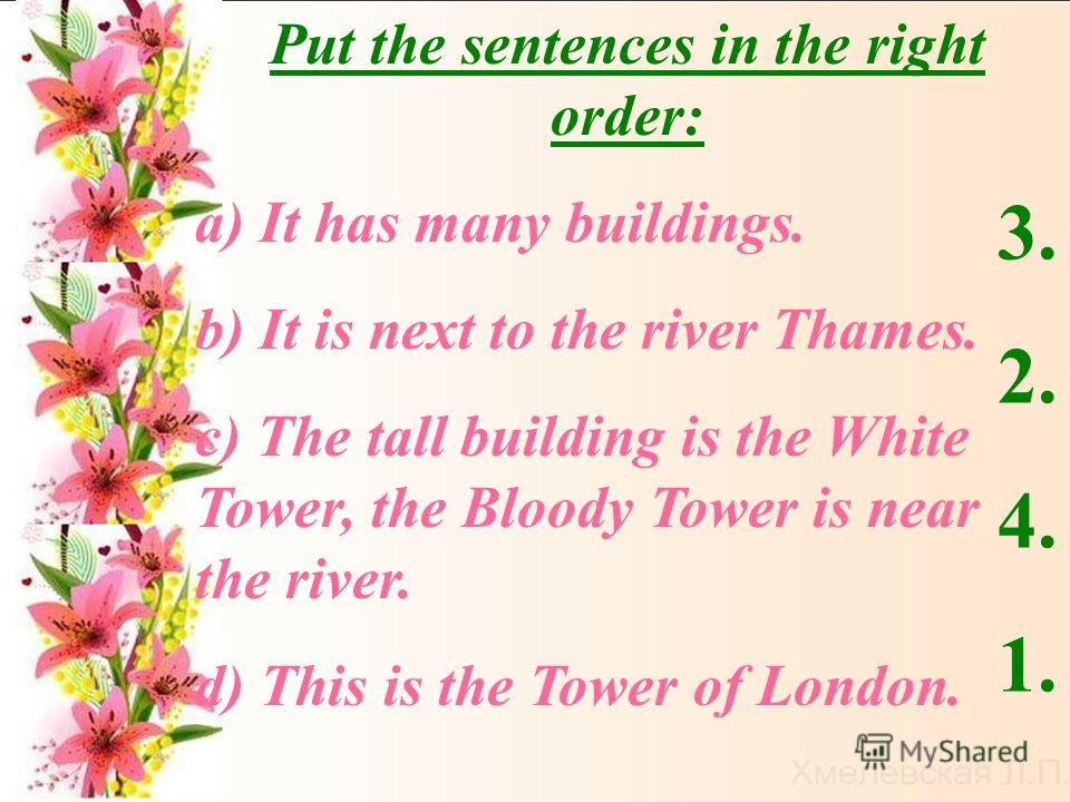 Put the sentences in the right order: а) It has many buildings. b) It is next to the river Thames. c) The tall building is the White Tower, the Bloody Tower is near the river. d) This is the Tower of London. 3. 2. 4. 1.