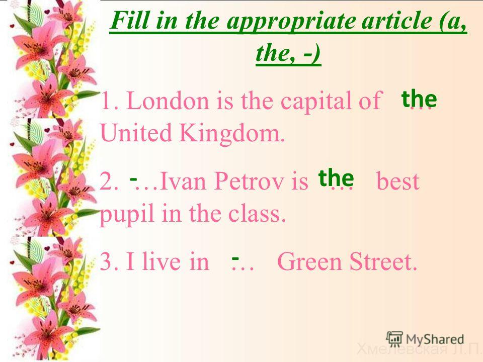 Fill in the appropriate article (a, the, -) 1. London is the capital of … United Kingdom. 2. …Ivan Petrov is … best pupil in the class. 3. I live in … Green Street. the - -