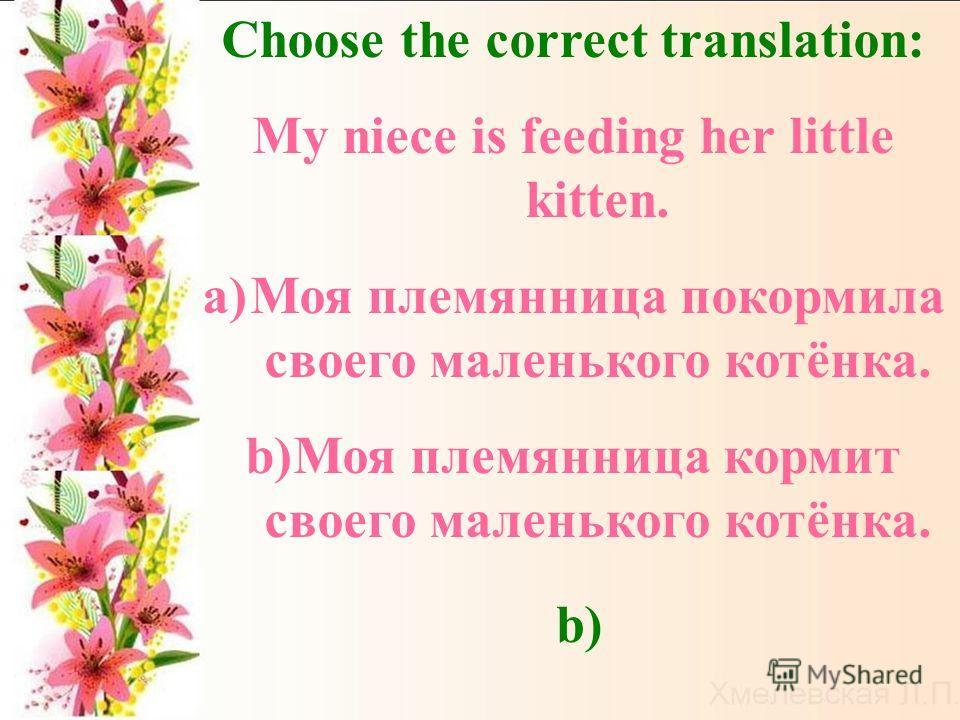 Choose the correct translation: My niece is feeding her little kitten. a)Моя племянница покормила своего маленького котёнка. b)Моя племянница кормит своего маленького котёнка. b)