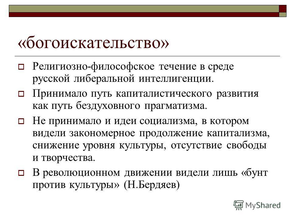 «богоискательство» Религиозно-философское течение в среде русской либеральной интеллигенции. Принимало путь капиталистического развития как путь бездуховного прагматизма. Не принимало и идеи социализма, в котором видели закономерное продолжение капит