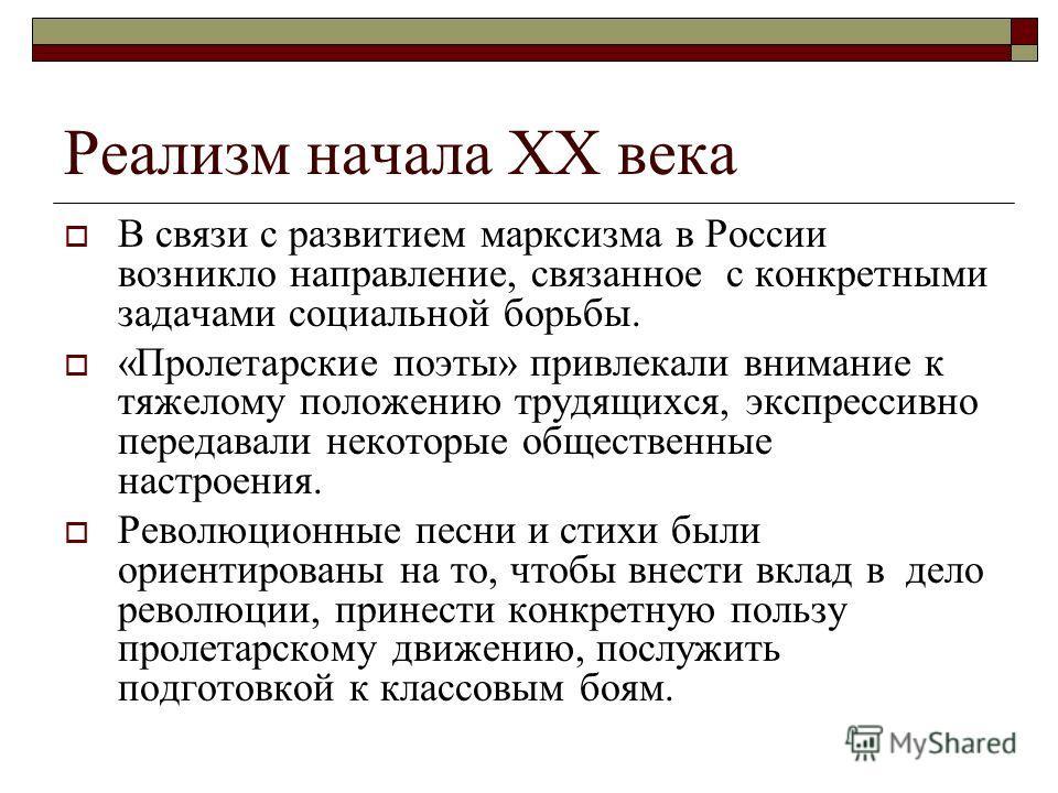Реализм начала ХХ века В связи с развитием марксизма в России возникло направление, связанное с конкретными задачами социальной борьбы. «Пролетарские поэты» привлекали внимание к тяжелому положению трудящихся, экспрессивно передавали некоторые общест