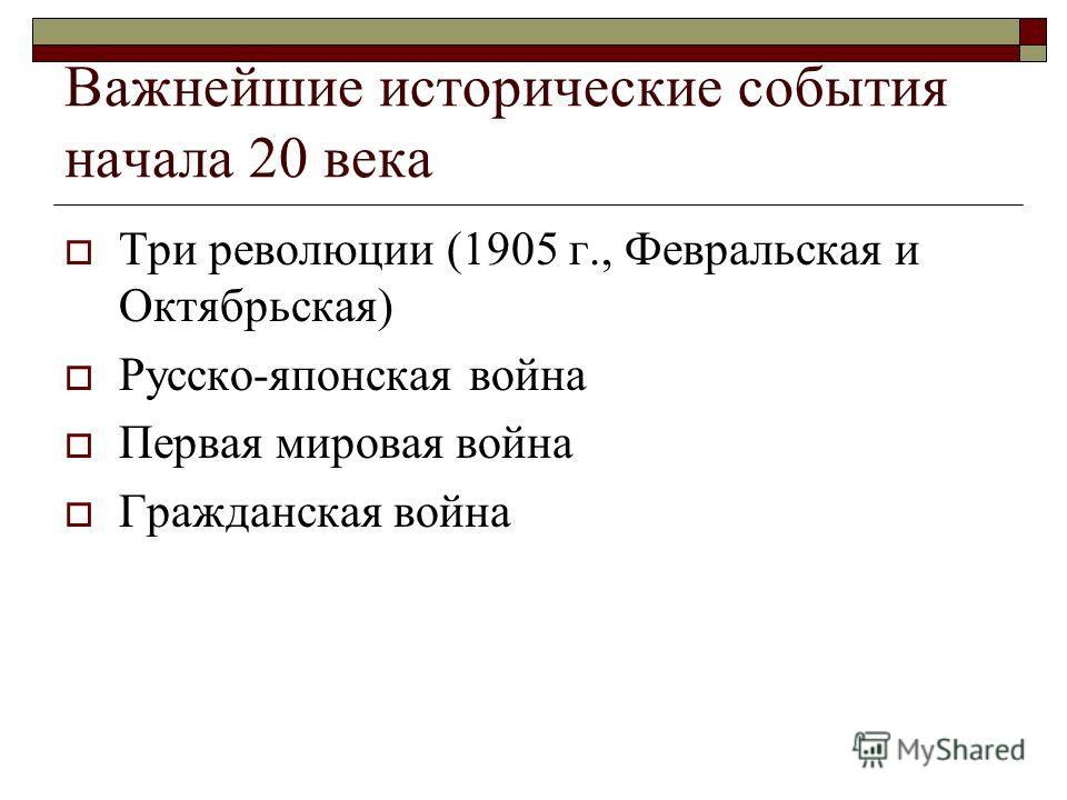 Важнейшие исторические события начала 20 века Три революции (1905 г., Февральская и Октябрьская) Русско-японская война Первая мировая война Гражданская война