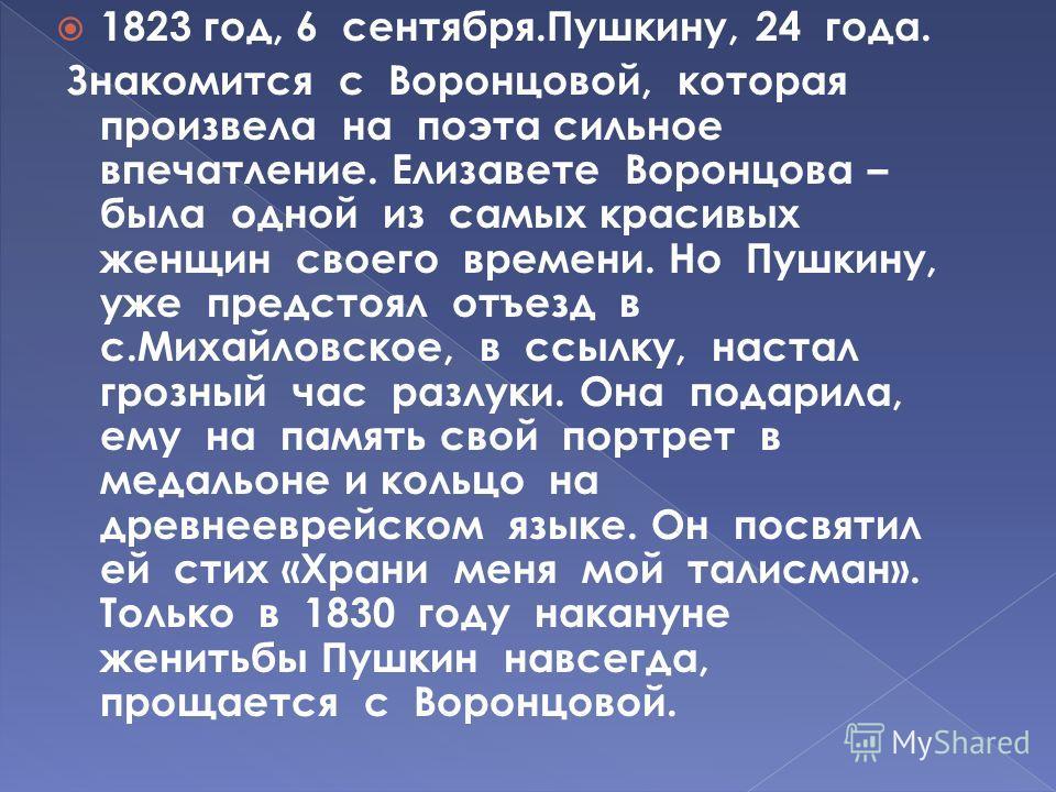 1823 год, 6 сентября.Пушкину, 24 года. Знакомится с Воронцовой, которая произвела на поэта сильное впечатление. Елизавете Воронцова – была одной из самых красивых женщин своего времени. Но Пушкину, уже предстоял отъезд в с.Михайловское, в ссылку, нас