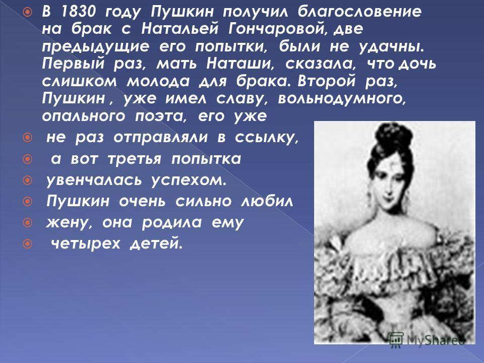 В 1830 году Пушкин получил благословение на брак с Натальей Гончаровой, две предыдущие его попытки, были не удачны. Первый раз, мать Наташи, сказала, что дочь слишком молода для брака. Второй раз, Пушкин, уже имел славу, вольнодумного, опального поэт