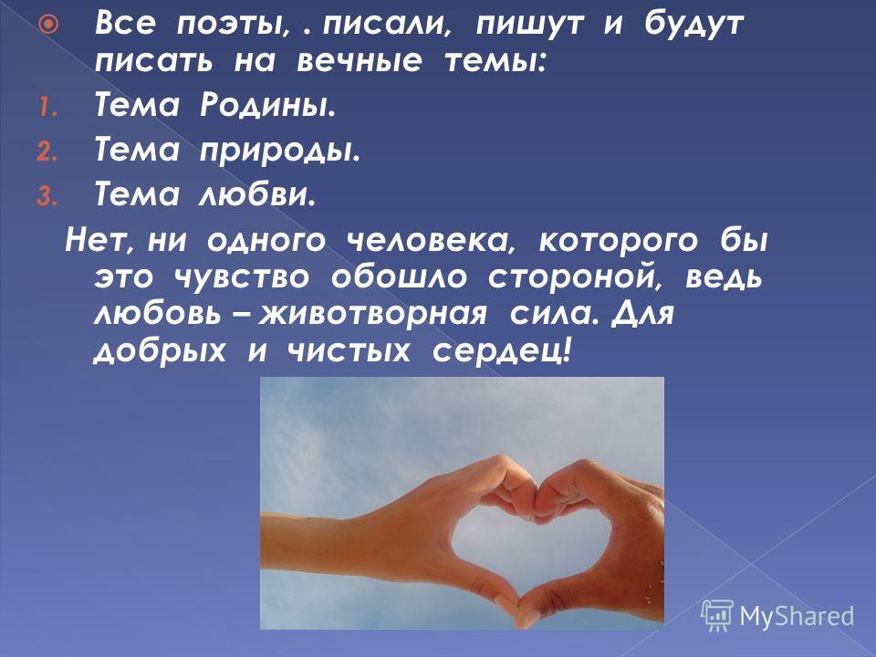 Все поэты,. писали, пишут и будут писать на вечные темы: 1. Тема Родины. 2. Тема природы. 3. Тема любви. Нет, ни одного человека, которого бы это чувство обошло стороной, ведь любовь – животворная сила. Для добрых и чистых сердец!