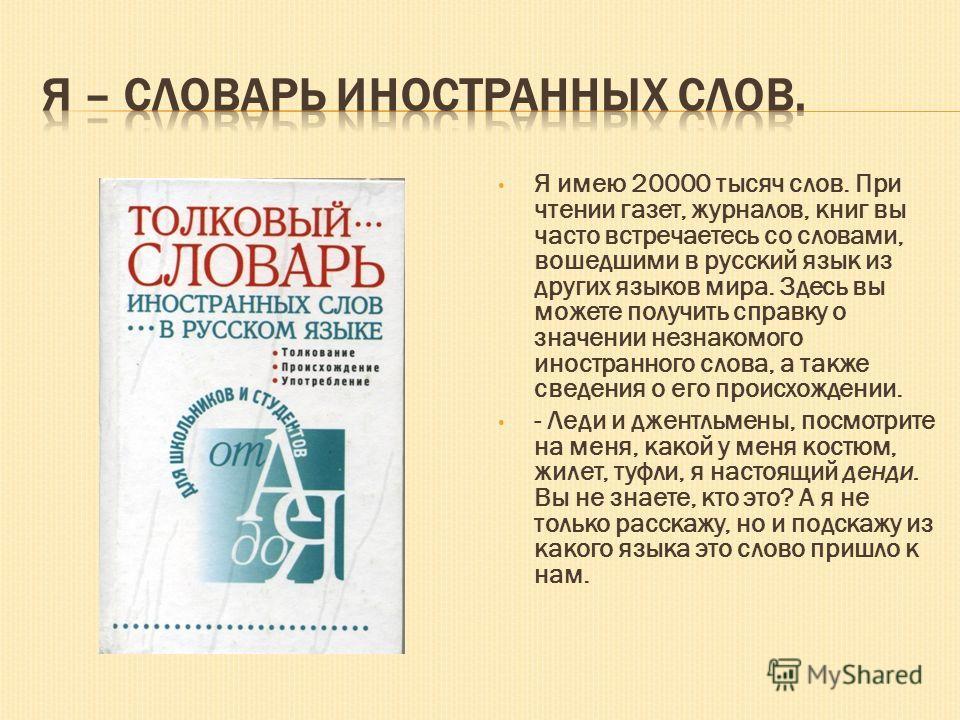Я имею 20000 тысяч слов. При чтении газет, журналов, книг вы часто встречаетесь со словами, вошедшими в русский язык из других языков мира. Здесь вы можете получить справку о значении незнакомого иностранного слова, а также сведения о его происхожден