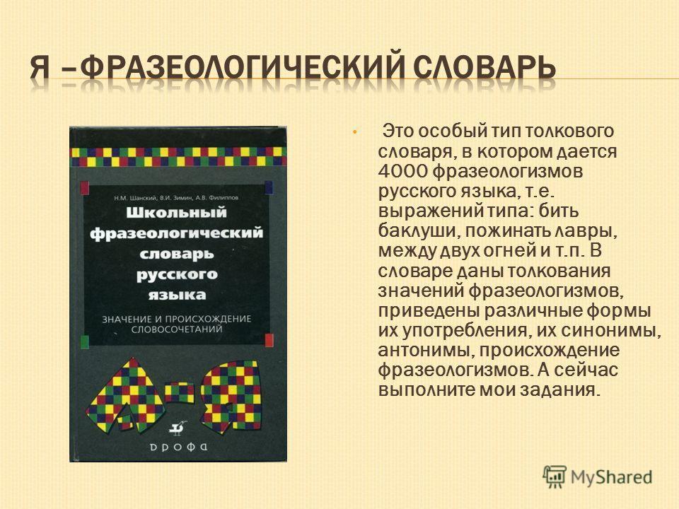 Это особый тип толкового словаря, в котором дается 4000 фразеологизмов русского языка, т.е. выражений типа: бить баклуши, пожинать лавры, между двух огней и т.п. В словаре даны толкования значений фразеологизмов, приведены различные формы их употребл