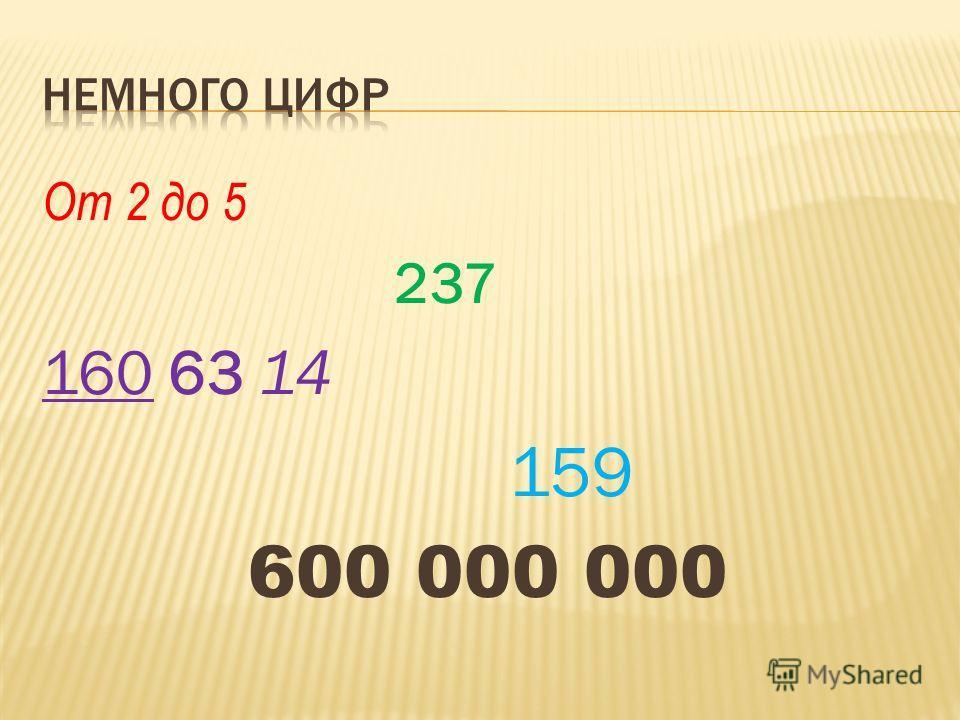 От 2 до 5 237 160 63 14 159 600 000 000