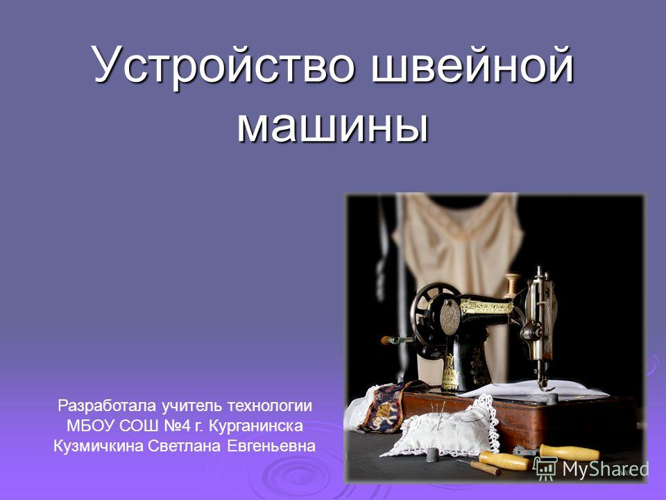 Устройство швейной машины Разработала учитель технологии МБОУ СОШ 4 г. Курганинска Кузмичкина Светлана Евгеньевна