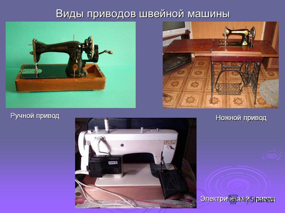 Виды приводов швейной машины Ручной привод Ножной привод Электрический привод