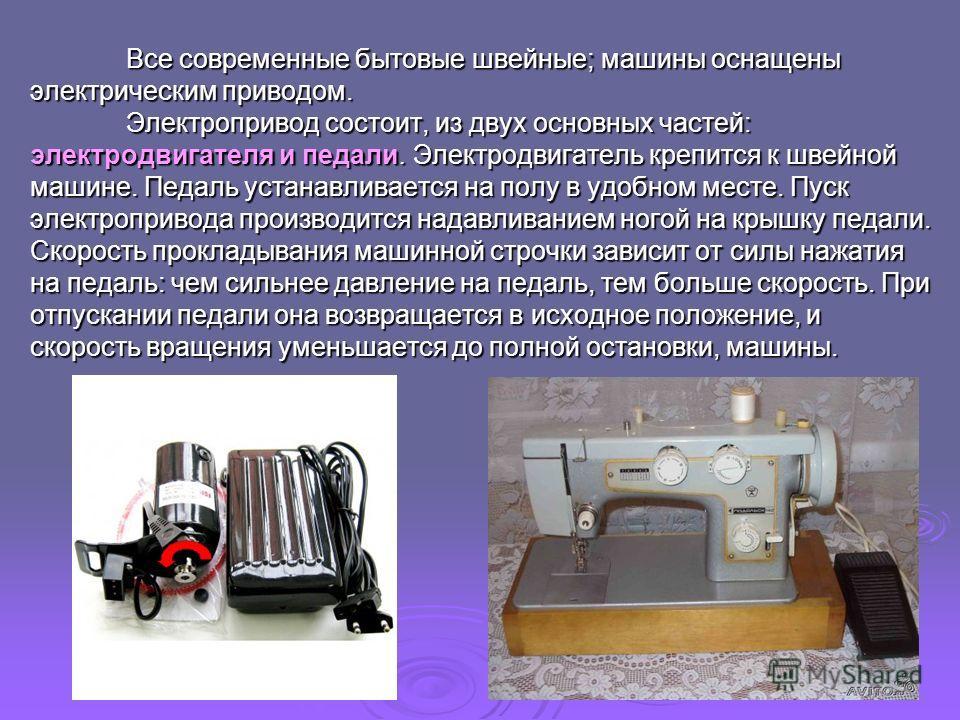 Все современные бытовые швейные; машины оснащены электрическим приводом. Электропривод состоит, из двух основных частей: электродвигателя и педали. Электродвигатель крепится к швейной машине. Педаль устанавливается на полу в удобном месте. Пуск элект