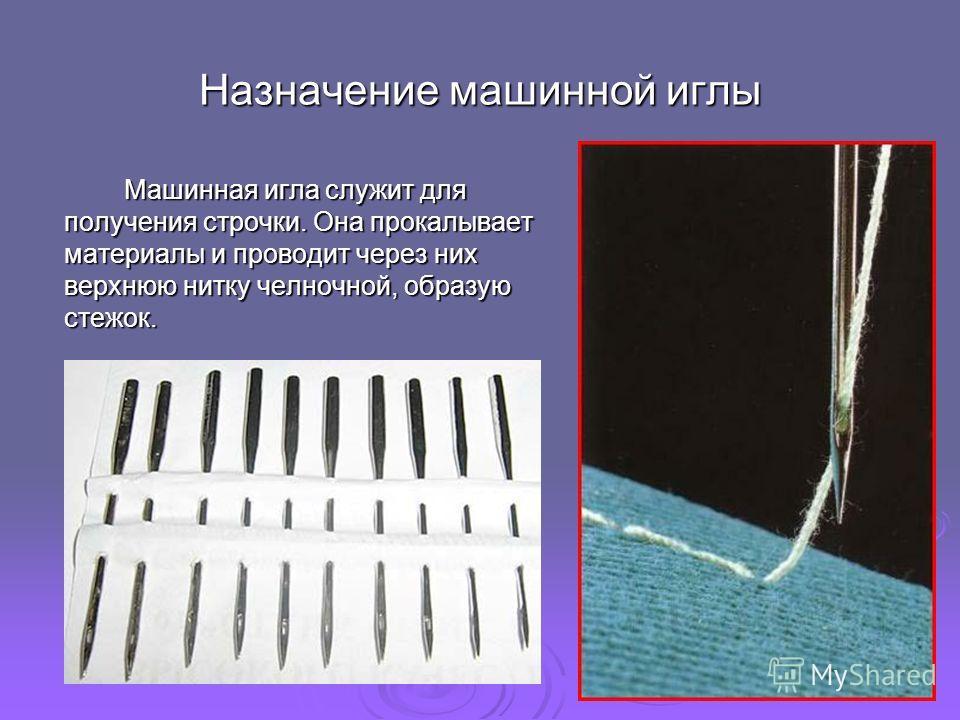 Назначение машинной иглы Машинная игла служит для получения строчки. Она прокалывает материалы и проводит через них верхнюю нитку челночной, образую стежок.