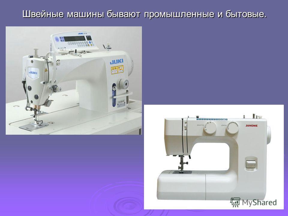 Швейные машины бывают промышленные и бытовые.