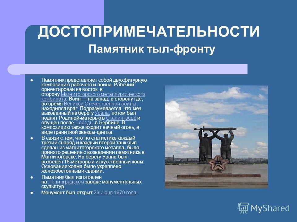 ДОСТОПРИМЕЧАТЕЛЬНОСТИ Памятник тыл-фронту Памятник представляет собой двухфигурную композицию рабочего и воина. Рабочий ориентирован на восток, в сторону Магнитогорского металлургического комбината. Воин на запад, в сторону где, во время Великой Отеч