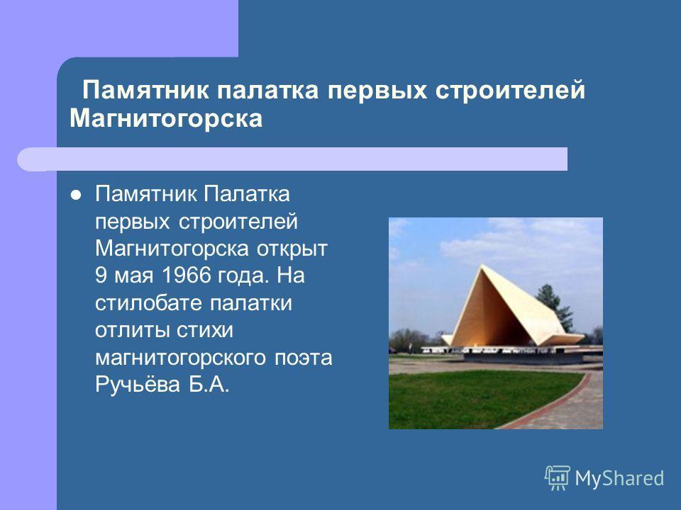 Памятник палатка первых строителей Магнитогорска Памятник Палатка первых строителей Магнитогорска открыт 9 мая 1966 года. На стилобате палатки отлиты стихи магнитогорского поэта Ручьёва Б.А.